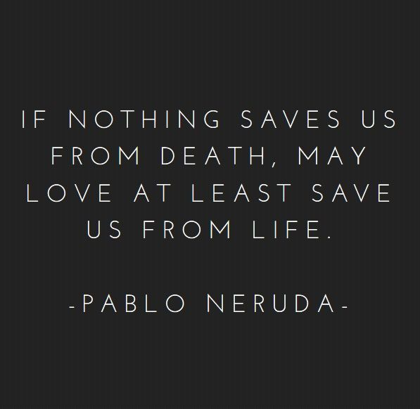 Neruda quote nothing saves us from death