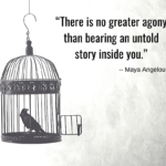 There is no greater agony than bearing an untold story inside you. Maya Angelou quote Do I Make A difference